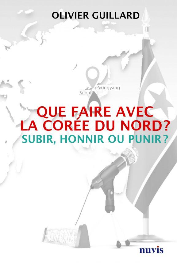 """Couverture du livre d'Olivier Guillard : """"Que faire avec la Corée du Nord : subir, honnir ou punir ?"""" Paris, Nuvis, 2019. (Copyright : Nuvis)"""
